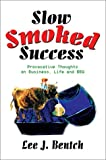 Slow Smoked Success:Provocative Thoughts on Business, Life and Bbq, Lee J. Bentch, 0595650058