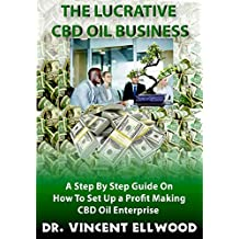 The Lucrative CBD Oil Business: A step by step guide on how to set up a Profit Making CBD Oil Enterprise