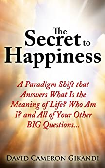 The Secret to Happiness: A Paradigm Shift that Answers What Is the Meaning of Life? Who Am I? and All of Your Other BIG Questions... by [Gikandi, David Cameron]