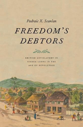 Freedom's Debtors: British Antislavery in Sierra Leone in the Age of Revolution (The Lewis Walpole Series in Eighteenth-Century Culture and History)