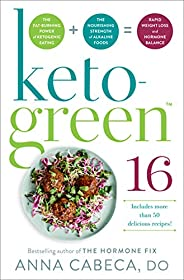 Keto-Green 16: The Fat-Burning Power of Ketogenic Eating + The Nourishing Strength of Alkaline Foods = Rapid W