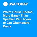 White House Seems More Eager Than Speaker Paul Ryan to Cut Obamacare Deals | Eliza Collins
