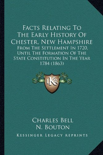 Facts Relating To The Early History Of Chester, New Hampshire: From The Settlement In 1720, Until The Formation Of The State Constitution In The Year 1784 ()
