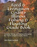 Ford & Livingston County Illinois Fishing & Floating Guide Book: Complete fishing and floating information for Ford & Livingston County Illinois (Illinois Fishing & Floating Guide Books)
