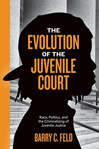 The Evolution of the Juvenile Court: Race, Politics, and the Criminalizing of Juvenile Justice (Youth, Crime, and -