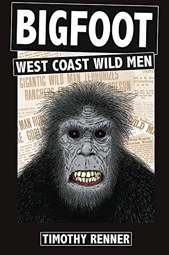 Bigfoot: West Coast Wild Men: A History of Wild Men, Gorillas, and Other Hairy Monsters in California, Oregon, and Washington State