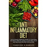 Anti Inflammatory Diet: The Complete Guide to Living Pain and Drug Free- includes a 14 day meal plan and delicious recipes for success