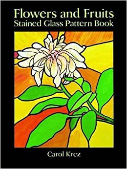 Flowers and Fruits Stained Glass Pattern Book (Dover Stained Glass Instruction) by Carol Krez (1994-03-17)