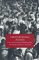 Smoldering Ashes: Cuzco and the Creation of Republican Peru, 1780-1840 (Latin America Otherwise)