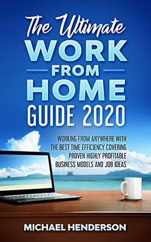 The Ultimate Work From Home Guide 2020: Working from Anywhere with The Best Time Efficiency, Covering Proven Highly Profitable Business Models and Job Ideas