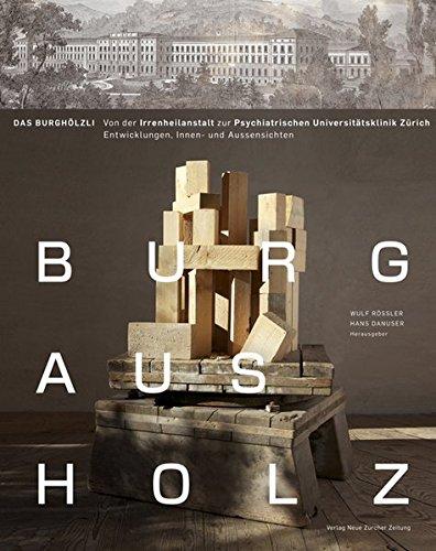 Burg aus Holz – das Burghölzli: Von der Irrenheilanstalt zur Psychiatrischen Universitätsklinik Zürich. Entwicklungen, Innen- und Aussensichten