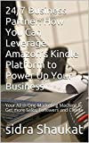 24/7 Business Partner: How You Can Leverage Amazon's Kindle Platform to Power Up Your Business: Your All in One Marketing Machine to Get more Sales, Followers and Clients