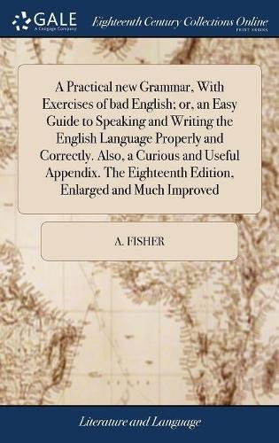 A Practical new Grammar, With Exercises of bad English; or, an Easy Guide to Speaking and Writing the English Language Properly and Correctly. Also, a Edition, Enlarged and Much Improved