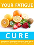 Your Fatigue Cure --- Simple Ways to Quickly Renew your Energy, Health, and Life! ---  Transform your Chronic Fatigue into Vibrant Energy Today!