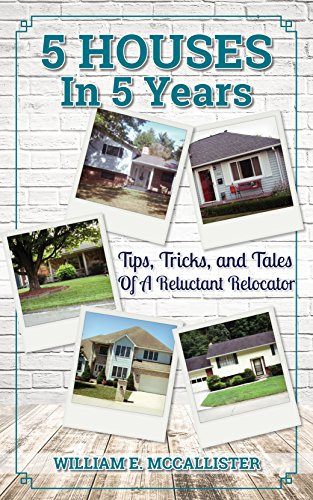 5 HOUSES In 5 Years: Tips, Tricks, and Tales Of A Reluctant Relocator by [McCallister, William]