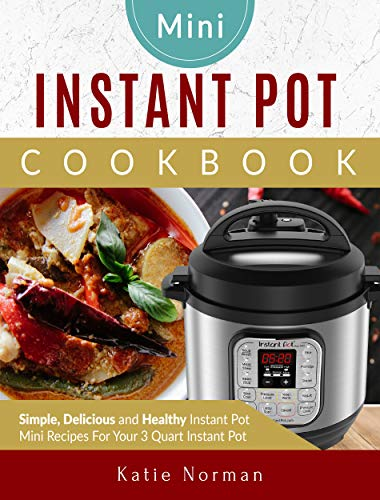 Mini Instant Pot Cookbook: Simple, Delicious and Healthy Instant Pot Mini Recipes For Your 3 Quart Instant Pot by Katie  Norman
