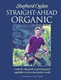 Straight-Ahead Organic: A Step-By-Step Guide to Growing Great Vegetables in a Less-Than-Perfect World