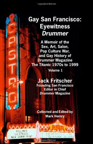 Gay San Francisco: Eyewitness Drummer: A Memoir of the Sex, Art, Salon, Pop Culture War, and Gay History of Drummer Magazine from the Titanic 1970s to 1999