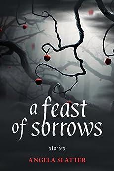 A Feast of Sorrows: Stories by [Slatter, Angela]