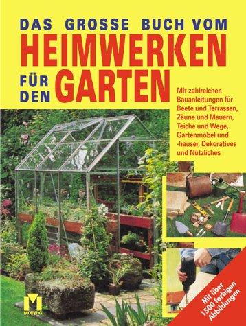 Das grosse Buch vom Heimwerken für den Garten: Mit zahlreichen Bauanleitungen für Beete und Terrassen, Zäune und Mauern, Teiche und Wege, Gartenmöbel und -häuser, Dekoratives und Nützliches