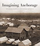 Imagining Anchorage: The Making of America's Northernmost Metropolis