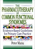 The Pharmacotherapy of Common Functional Syndromes : Evidence-Based Guidelines for Primary Care Practice, Manu, Peter, 0789005891