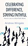 Celebrating Difference, Staying Faithful: How to Live in a Multi-faith World