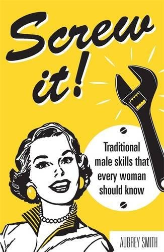Download Screw It!: Traditional Male Skills That Every Woman Should Know PDF