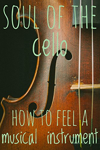 Soul Of The Cello: How To Feel A Musical Instrument