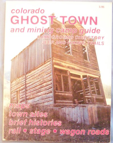 Colorado Ghost Town and Mining Camp Guide, Campground Directory, Jeep and Hiking Trails, Maps, Town Sites, Brief Histories, Rail, Stage, Wagon Roads