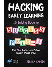 Hacking Early Learning: 10 Building Blocks to Success in Pre-K-3 That All Teachers and School Leaders Should Know