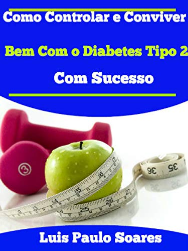 Como Controlar e Conviver Bem Com o Diabetes Tipo 2 Com Sucesso