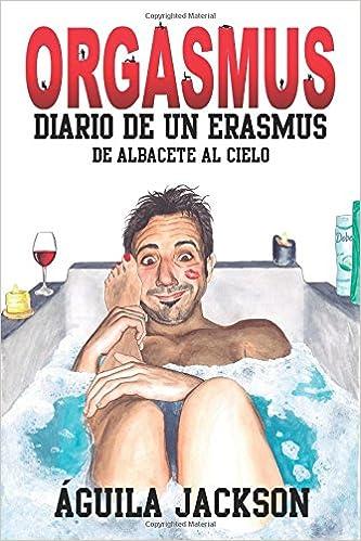 Orgasmus: Diario de un Erasmus: De Albacete al cielo (Volume 1) (Spanish Edition): Águila Jackson, Paula JBueno: 9788460862628: Amazon.com: Books