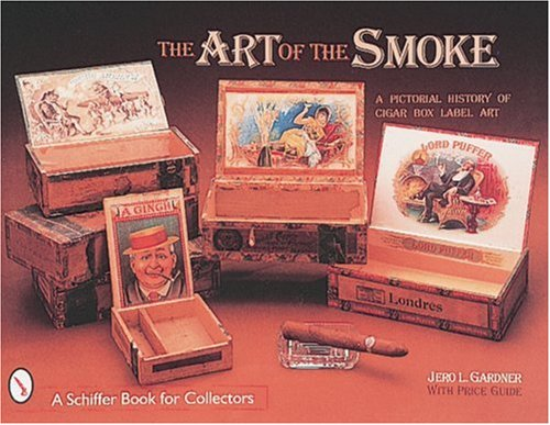 The Art of the Smoke: A Pictorial History of Cigar Box Label Art (A Schiffer Book for Collectors)