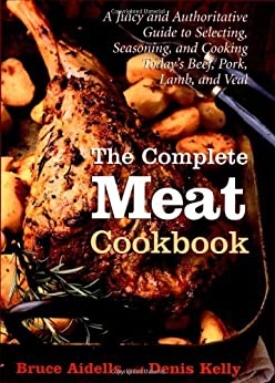 The Complete Meat Cookbook: A Juicy and Authoritative Guide to Selecting, Seasoning, and Cooking Today's Beef, Pork, Lamb, and Veal by [Aidells, Bruce, Kelly, Denis]