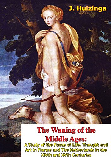 The Waning of the Middle Ages: A Study of the Forms of Life, Thought and Art in France and The Netherlands in the XIVth and XVth Centuries