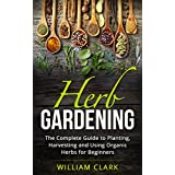Herb Gardening: The Complete Guide to Designing, Planting and Harvesting 27 Organic Herbs for Beginners. (Homesteading, Organic, Essential Oils, Companion Planting, Self-Sufficiency, Herbal Remedies)