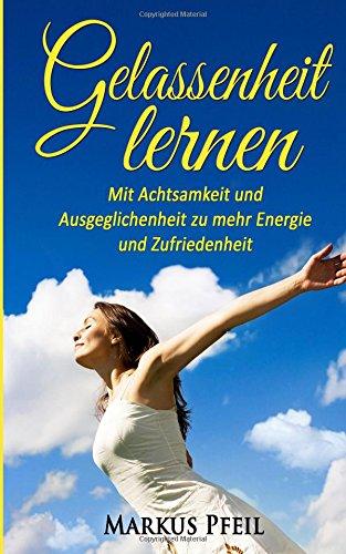Gelassenheit lernen: Mit Achtsamkeit und Ausgeglichenheit zu mehr Energie und Zufriedenheit