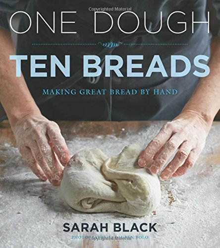 One Dough, Ten Breads: Making Great Bread by Hand by Sarah Black
