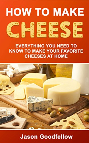 How to Make Cheese: Everything You Need to Know to Make Your Favorite Cheeses at Home, Step by Step Instructions, Basic Techniques, Cheese Making Recipes and many more by Jason Goodfellow