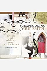 Scrapbooking Your Faith: Layouts That Celebrate Your Spiritual Beliefs Paperback
