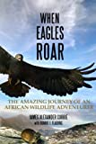 img - for When Eagles Roar: The Amazing Journey of an African Wildlife Adventurer book / textbook / text book