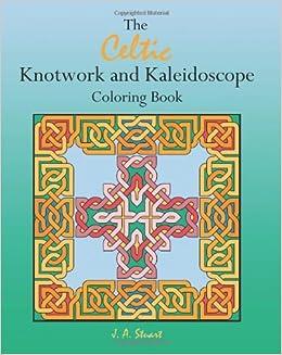 The Celtic Knotwork And Kaleidoscope Coloring Book J A Stuart 9780982625934 Amazon Books