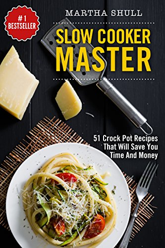 Slow Cooker Master: 51 Crock Pot Recipes That Will Save You Time And Money (Slow Cooker, Crock Pot, Slow Cooker Cookbook, Fix-and-Forget, Crock Pot Recipes, Slow Cooker Recipes) by Martha Shull