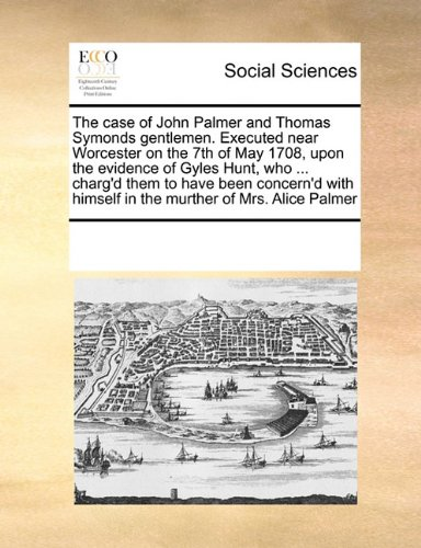 The case of John Palmer and Thomas Symonds gentlemen. Executed near Worcester on the 7th of May 1708, upon the evidence of Gyles Hunt, who ... charg'd ... himself in the murther of Mrs. Alice Palmer PDF