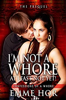I Am Not a Whore, At Least Not Yet!: The Prequel (Confessions of a Whore Book 1) by [Hor, Emme]
