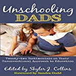 Unschooling Dads: Twenty-Two Testimonials on Their Unconventional Approach to Education | Skyler J. Collins