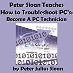 Peter Sloan Teaches How to Troubleshoot PCs: Become a PC Technician, Volume 1 | Peter Julius Sloan