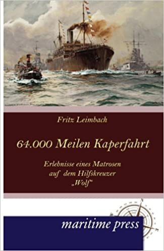 64000 Seemeilen Kaperfahrt: Erlebnisse eines Matrosen auf dem Hilfskreuzer Wolf