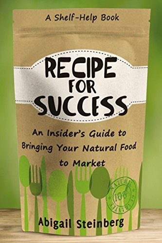 Recipe for Success: An Insider's Guide to Bringing Your Natural Food to Market by Abigail Steinberg